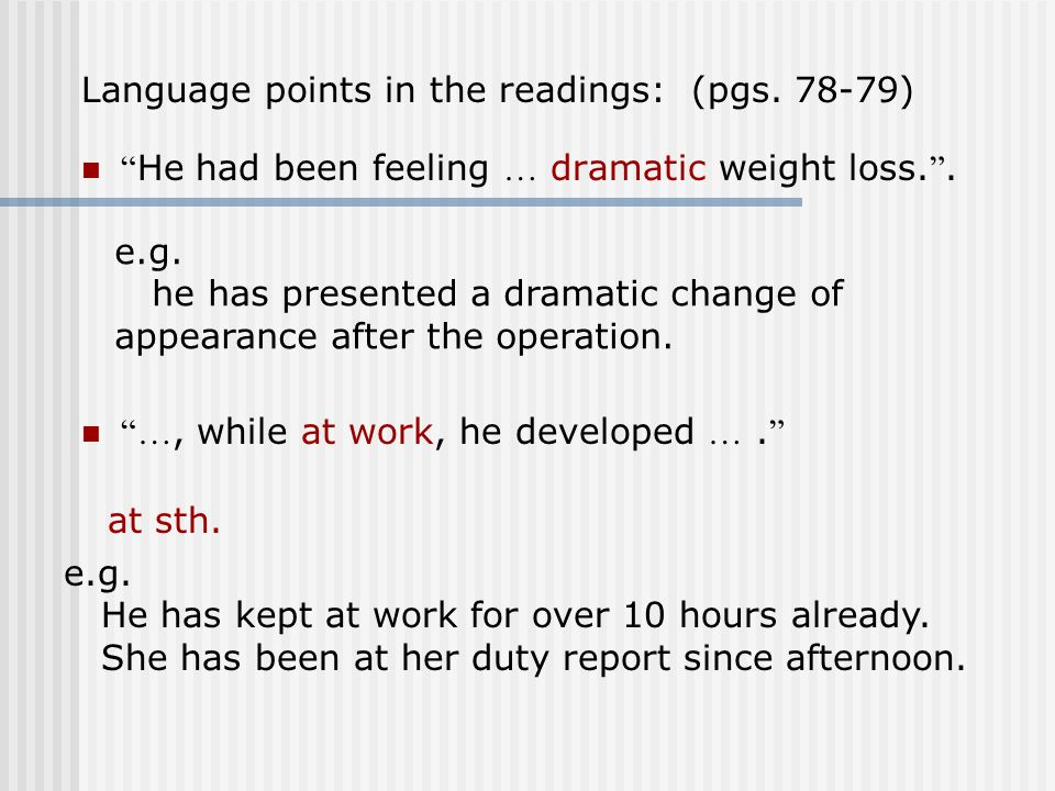 """Language points in the readings: (pgs. 78-79) """" He had been feeling … dramatic weight loss. """". e.g. he has presented a dramatic change of appearance a"""