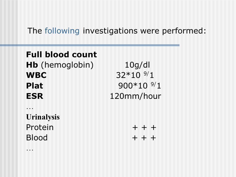 Full blood count Hb (hemoglobin) 10g/dl WBC 32*10 9/ 1 Plat 900*10 9/ 1 ESR 120mm/hour … Urinalysis Protein + + + Blood + + + … The following investig