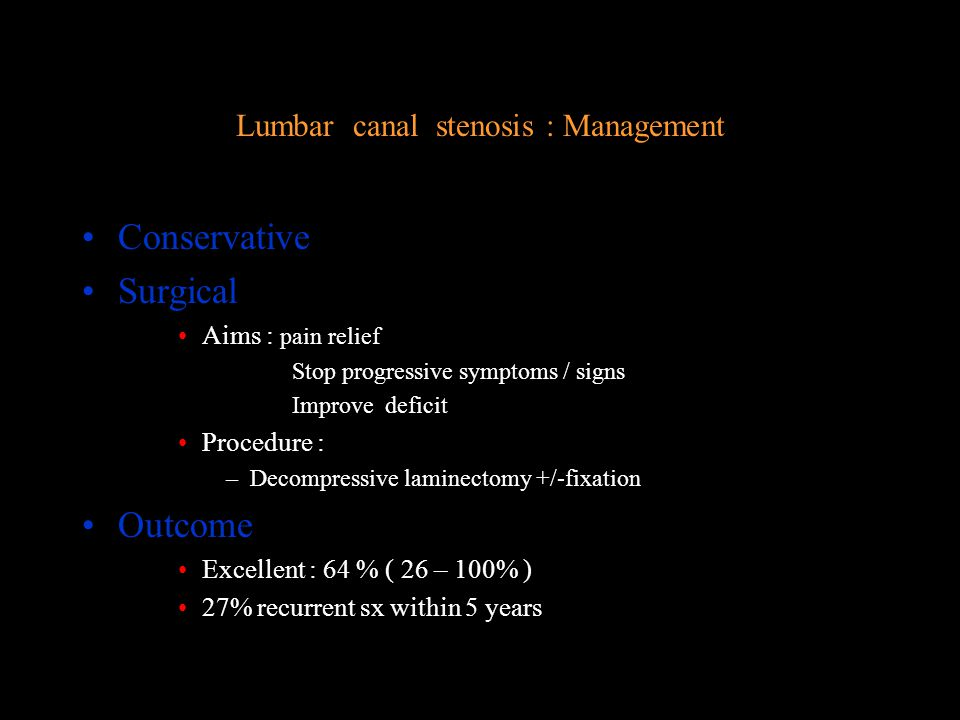Lumbar Canal Stenosis : Cauda Equina Compression Neurogenic claudication radicular pain bought on by walking, cycling OK Ususlly L5 / S1 –can be uniradicular but usually bilateral Pain relieved by –Rest –Lumbar flexion Examination –Usually normal –Exclude peripheral vascular disease Investigation –XR : No value –MRI : Diagnostic