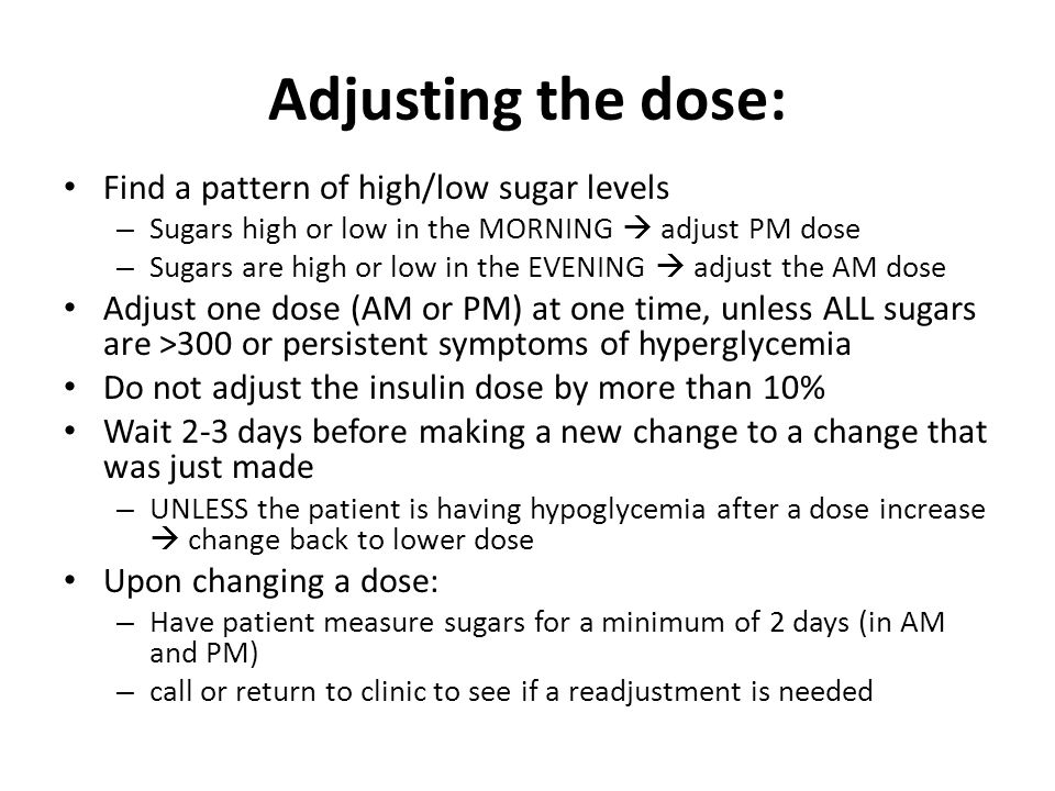 Adjusting the dose: Find a pattern of high/low sugar levels – Sugars high or low in the MORNING  adjust PM dose – Sugars are high or low in the EVENI