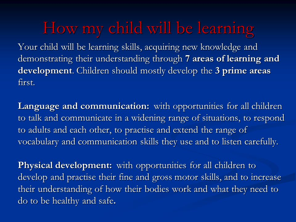 How my child will be learning Your child will be learning skills, acquiring new knowledge and demonstrating their understanding through 7 areas of lea