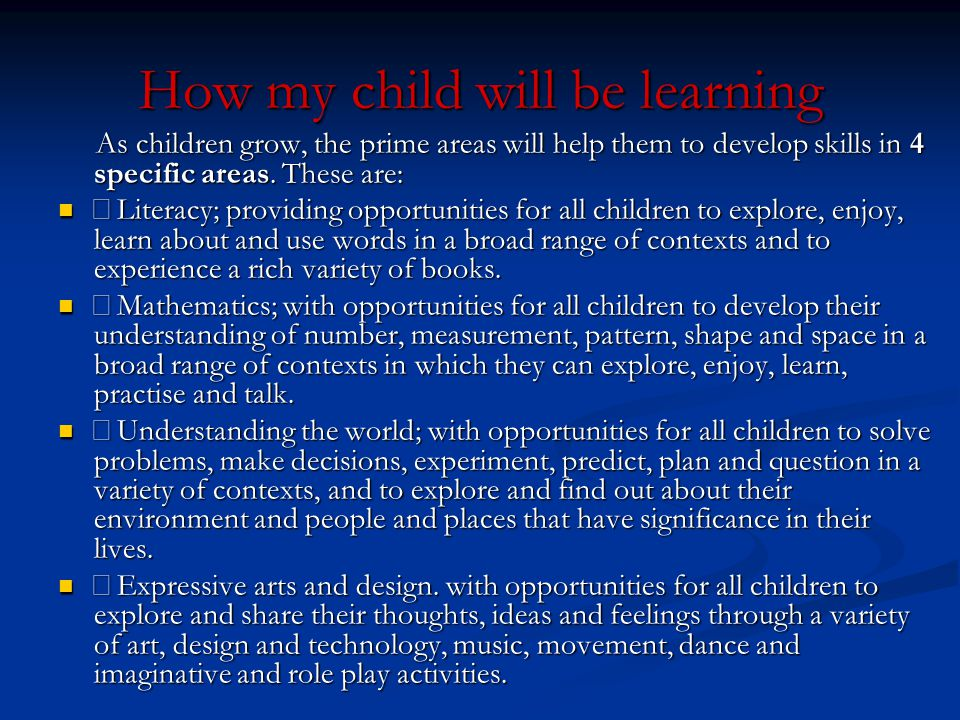 How my child will be learning As children grow, the prime areas will help them to develop skills in 4 specific areas. These are: As children grow, the