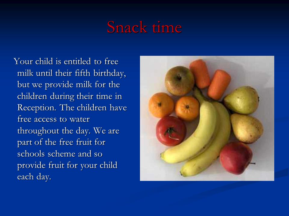 Snack time Your child is entitled to free milk until their fifth birthday, but we provide milk for the children during their time in Reception. The ch