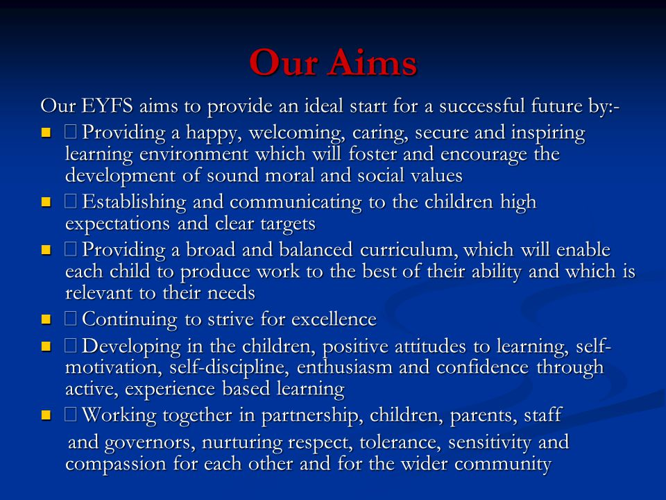 Our Aims Our EYFS aims to provide an ideal start for a successful future by:- •Providing a happy, welcoming, caring, secure and inspiring learning env