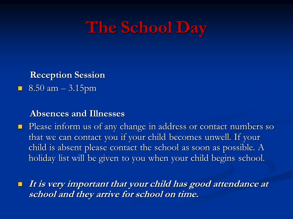 The School Day Reception Session Reception Session 8.50 am – 3.15pm 8.50 am – 3.15pm Absences and Illnesses Absences and Illnesses Please inform us of