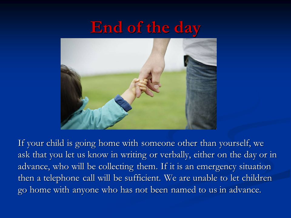 End of the day If your child is going home with someone other than yourself, we ask that you let us know in writing or verbally, either on the day or