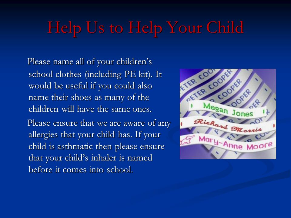 Help Us to Help Your Child Please name all of your children's school clothes (including PE kit). It would be useful if you could also name their shoes