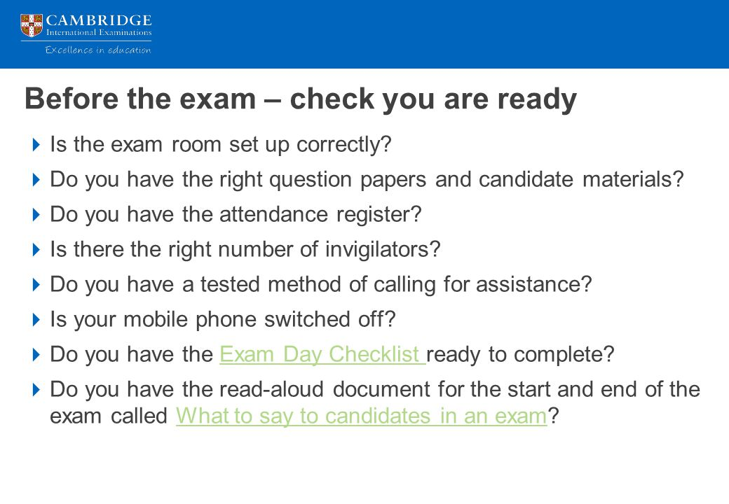 Before the exam – check you are ready  Is the exam room set up correctly?  Do you have the right question papers and candidate materials?  Do you h