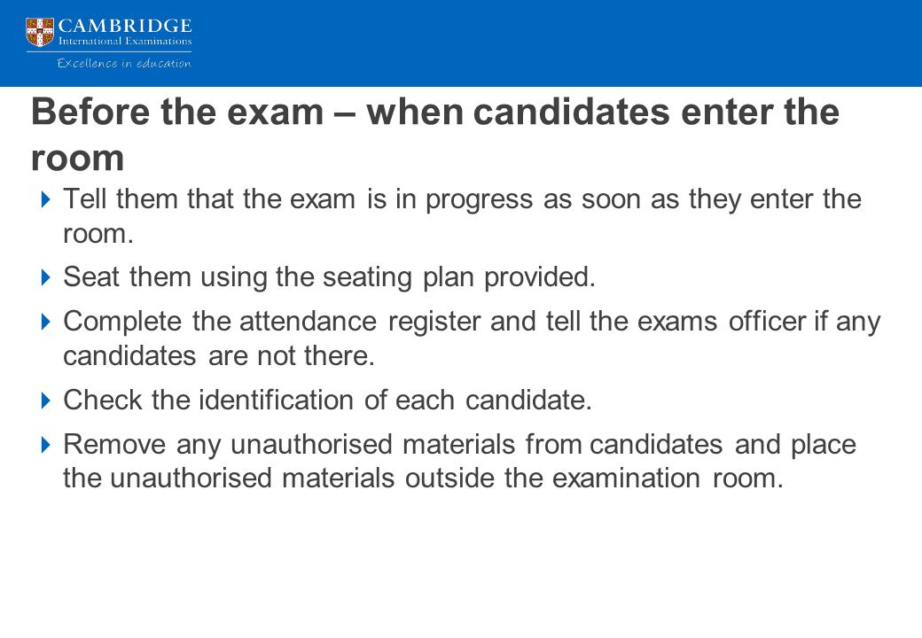 Before the exam – when candidates enter the room  Tell them that the exam is in progress as soon as they enter the room.  Seat them using the seatin