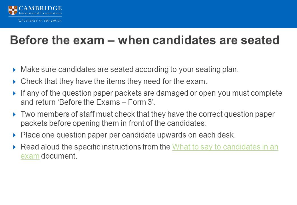 Before the exam – when candidates are seated  Make sure candidates are seated according to your seating plan.  Check that they have the items they n