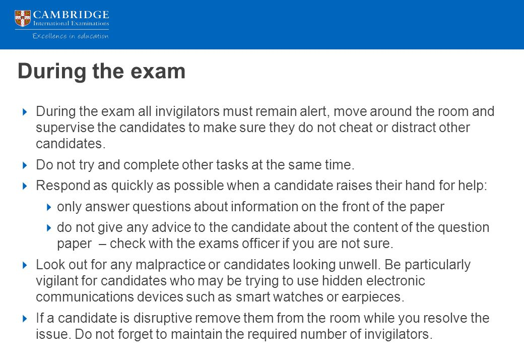 During the exam  During the exam all invigilators must remain alert, move around the room and supervise the candidates to make sure they do not cheat