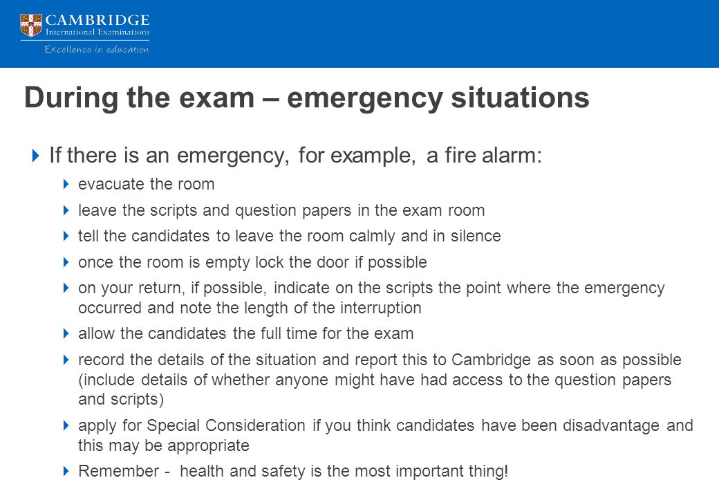 During the exam – emergency situations  If there is an emergency, for example, a fire alarm:  evacuate the room  leave the scripts and question pap