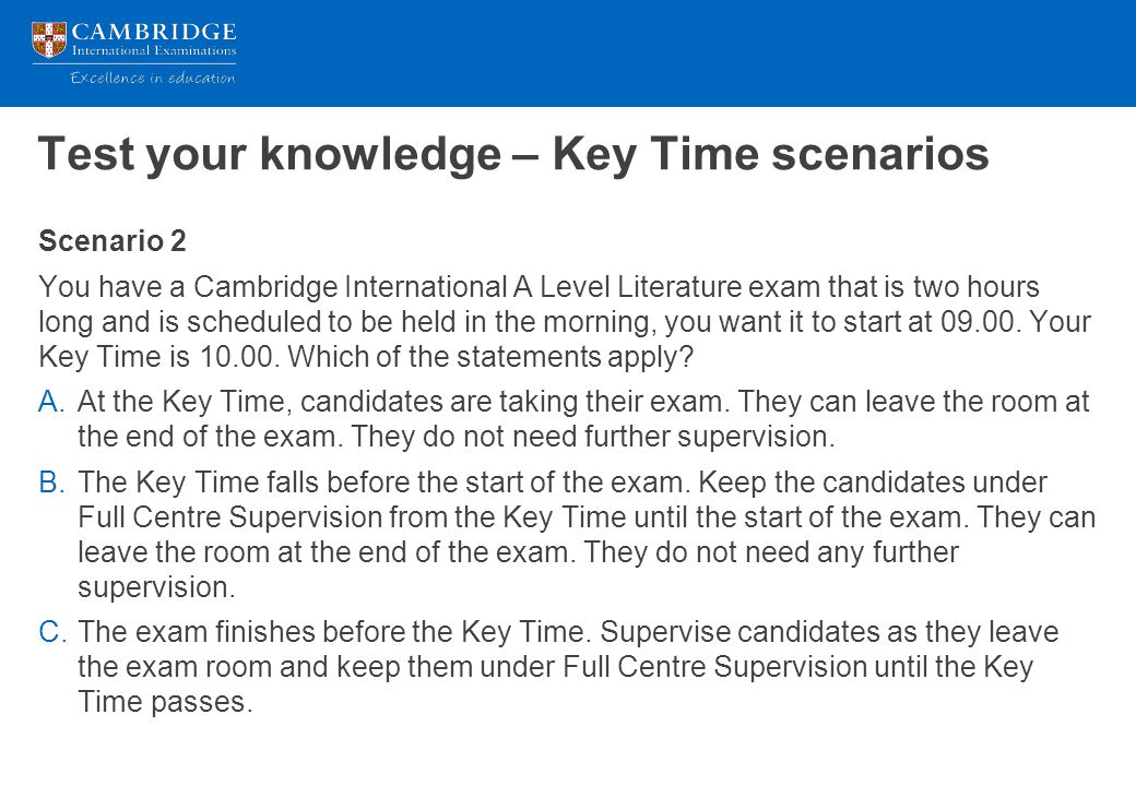 Test your knowledge – Key Time scenarios Scenario 3 You have a Cambridge International A Level Further Mathematics exam that is three hours long and is scheduled to be held in the afternoon.
