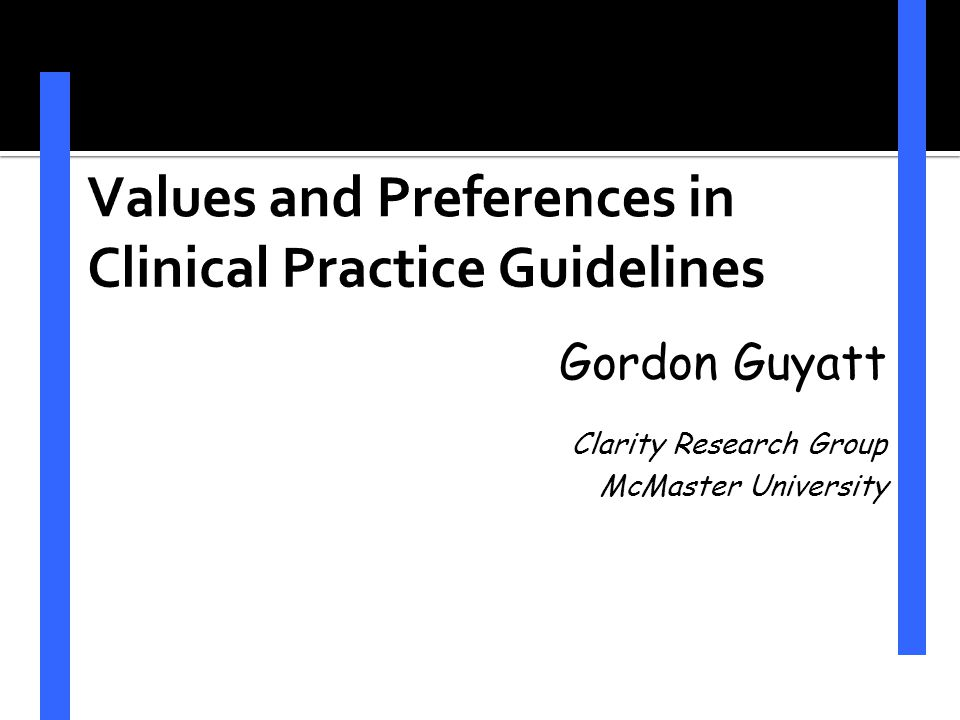 Values and Preferences in Clinical Practice Guidelines Gordon Guyatt Clarity Research Group McMaster University