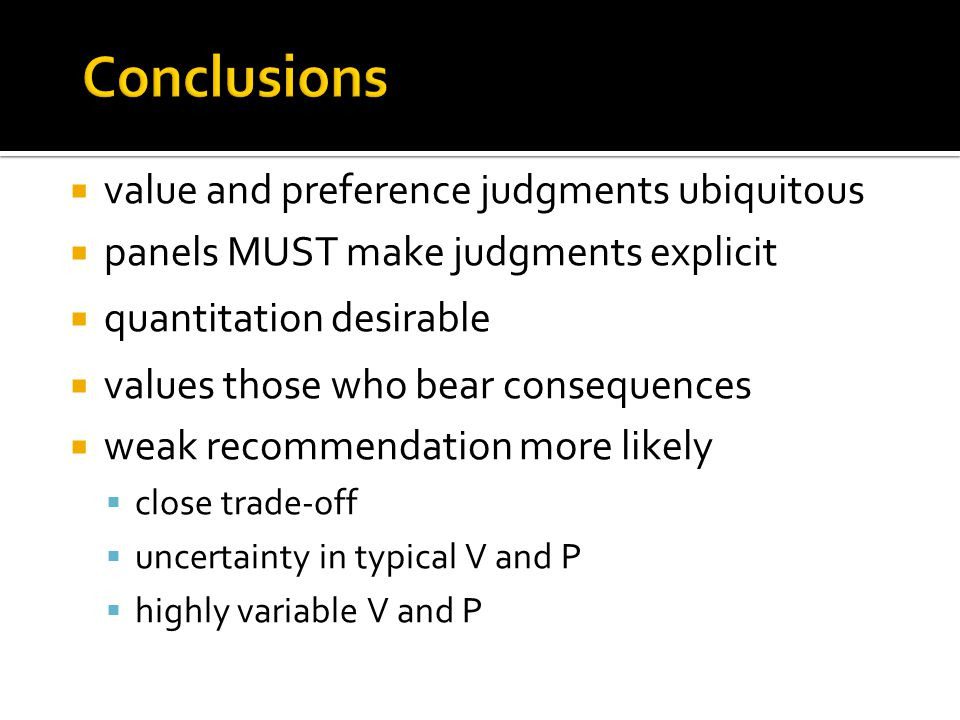 Conclusions  value and preference judgments ubiquitous  panels MUST make judgments explicit  quantitation desirable  values those who bear consequences  weak recommendation more likely  close trade-off  uncertainty in typical V and P  highly variable V and P