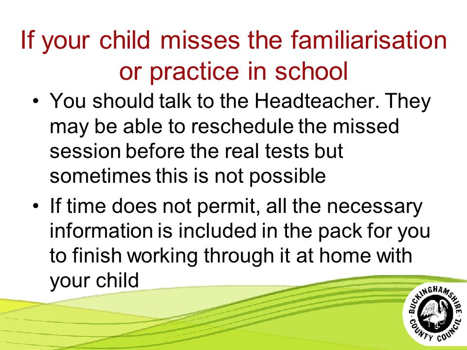 If your child misses the familiarisation or practice in school You should talk to the Headteacher.