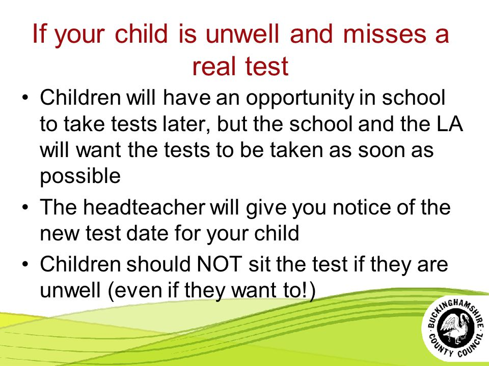 If your child is unwell and misses a real test Children will have an opportunity in school to take tests later, but the school and the LA will want the tests to be taken as soon as possible The headteacher will give you notice of the new test date for your child Children should NOT sit the test if they are unwell (even if they want to!)