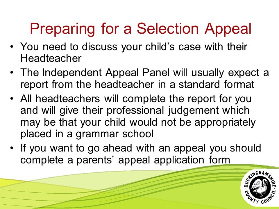 Preparing for a Selection Appeal You need to discuss your child's case with their Headteacher The Independent Appeal Panel will usually expect a report from the headteacher in a standard format All headteachers will complete the report for you and will give their professional judgement which may be that your child would not be appropriately placed in a grammar school If you want to go ahead with an appeal you should complete a parents' appeal application form