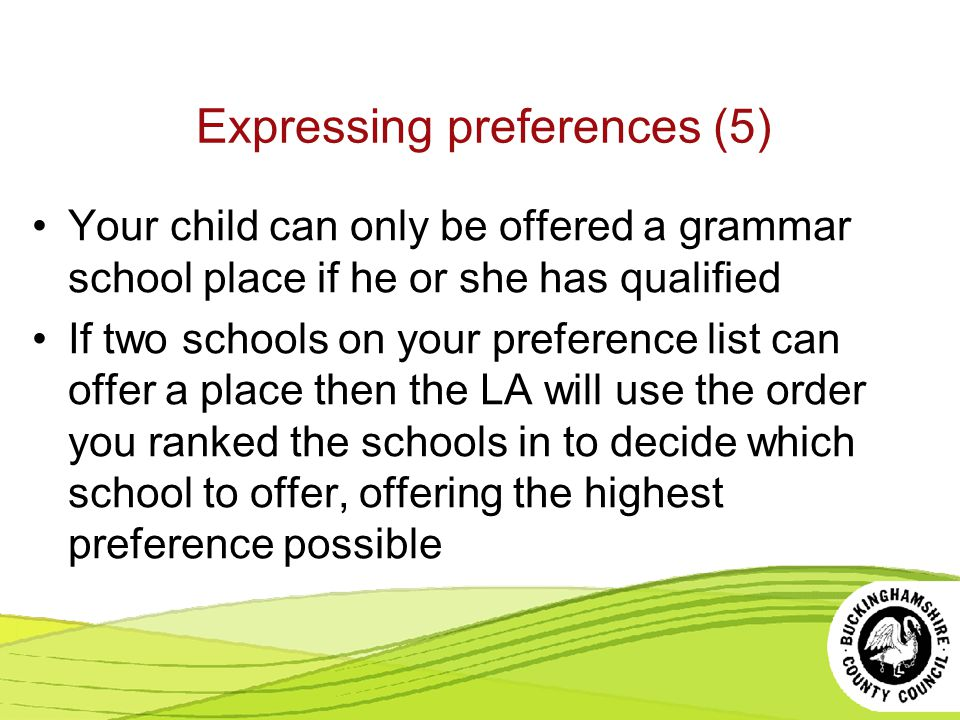 Expressing preferences (5) Your child can only be offered a grammar school place if he or she has qualified If two schools on your preference list can offer a place then the LA will use the order you ranked the schools in to decide which school to offer, offering the highest preference possible