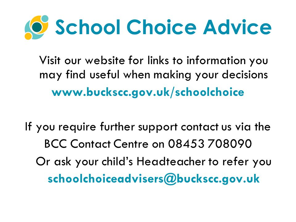 Visit our website for links to information you may find useful when making your decisions www.buckscc.gov.uk/schoolchoice If you require further support contact us via the BCC Contact Centre on 08453 708090 Or ask your child's Headteacher to refer you schoolchoiceadvisers@buckscc.gov.uk