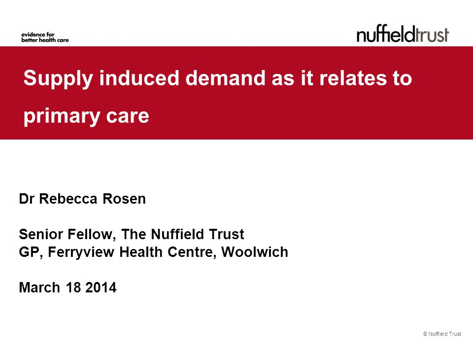 © Nuffield Trust Supply induced demand as it relates to primary care Dr Rebecca Rosen Senior Fellow, The Nuffield Trust GP, Ferryview Health Centre, Woolwich March 18 2014