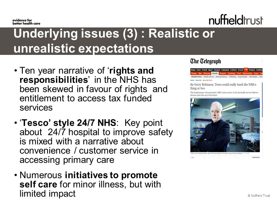 © Nuffield Trust Underlying issues (3) : Realistic or unrealistic expectations Ten year narrative of 'rights and responsibilities' in the NHS has been skewed in favour of rights and entitlement to access tax funded services 'Tesco' style 24/7 NHS: Key point about 24/7 hospital to improve safety is mixed with a narrative about convenience / customer service in accessing primary care Numerous initiatives to promote self care for minor illness, but with limited impact