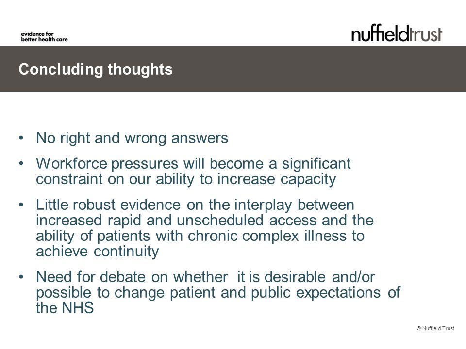 © Nuffield Trust Concluding thoughts No right and wrong answers Workforce pressures will become a significant constraint on our ability to increase capacity Little robust evidence on the interplay between increased rapid and unscheduled access and the ability of patients with chronic complex illness to achieve continuity Need for debate on whether it is desirable and/or possible to change patient and public expectations of the NHS
