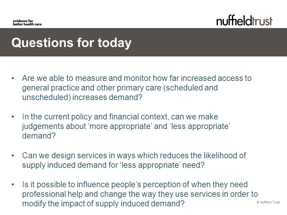 © Nuffield Trust Questions for today Are we able to measure and monitor how far increased access to general practice and other primary care (scheduled and unscheduled) increases demand.