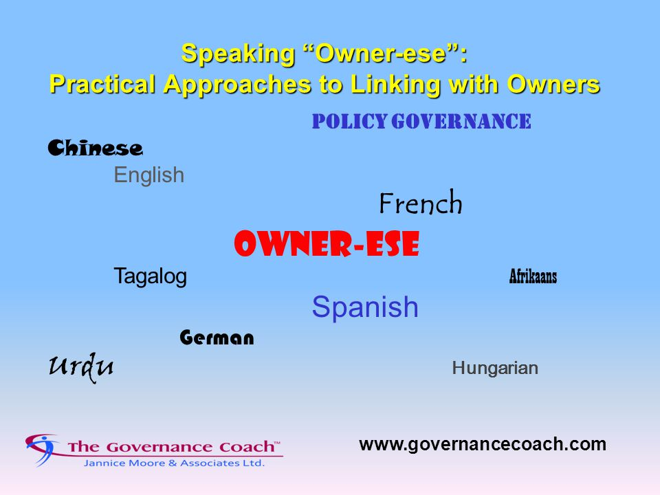 Speaking Owner-ese : Practical Approaches to Linking with Owners Policy Governance Chinese English French OWNER-ESE Tagalog Afrikaans Spanish German Urdu Hungarian www.governancecoach.com