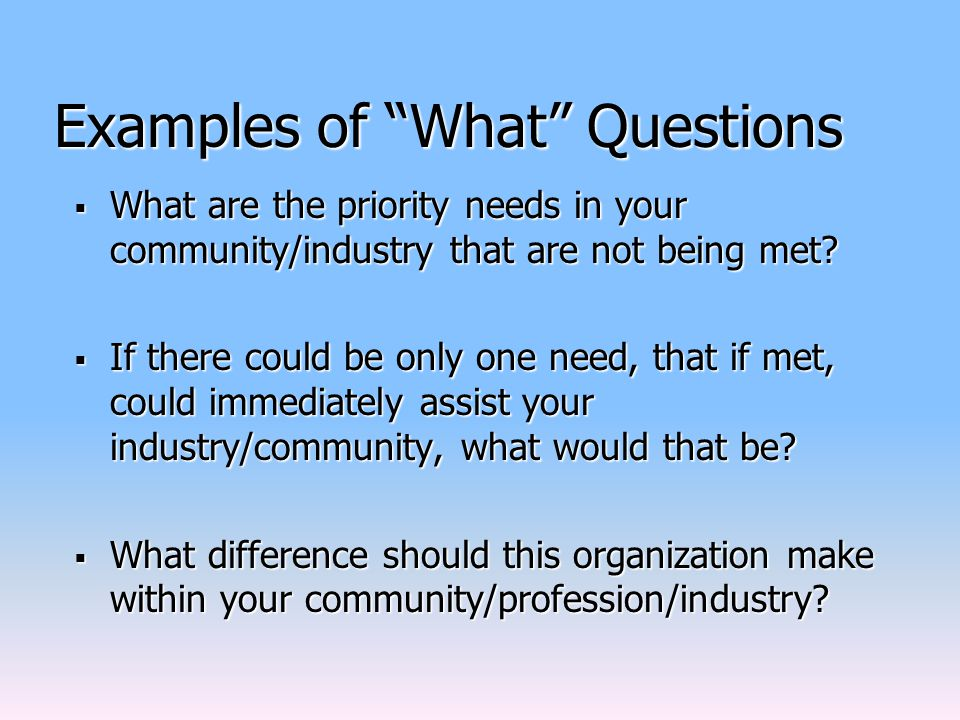 Examples of What Questions  What are the priority needs in your community/industry that are not being met.