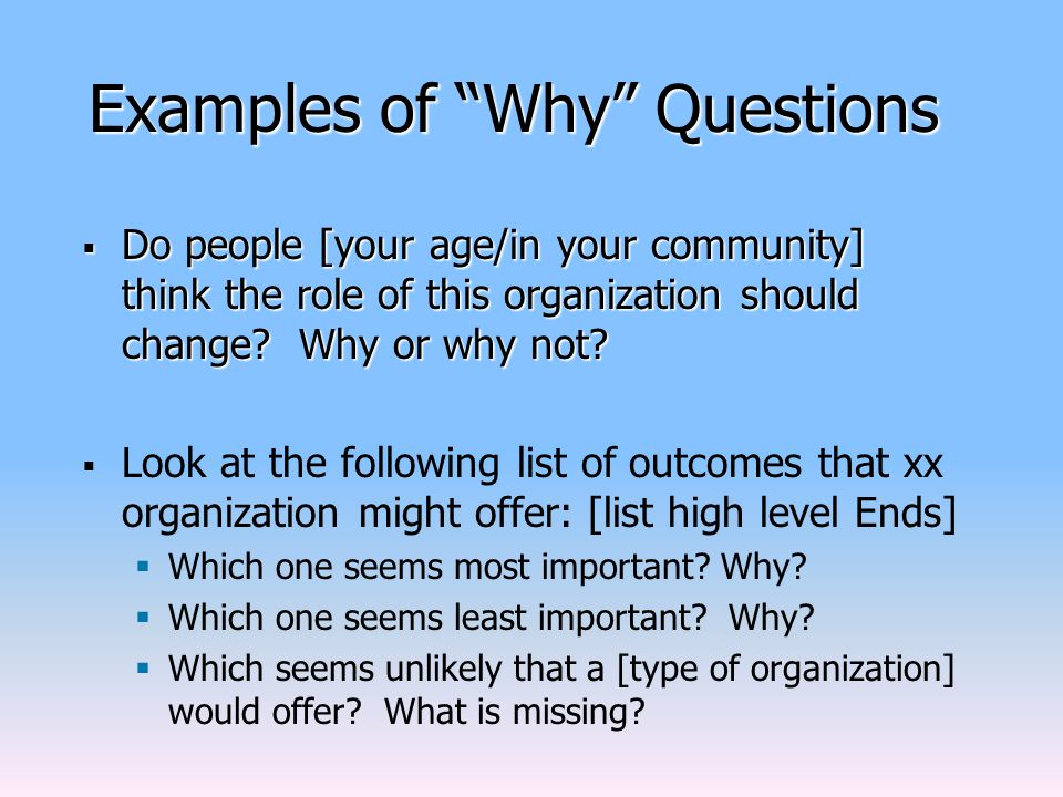 Examples of Why Questions  Do people [your age/in your community] think the role of this organization should change.