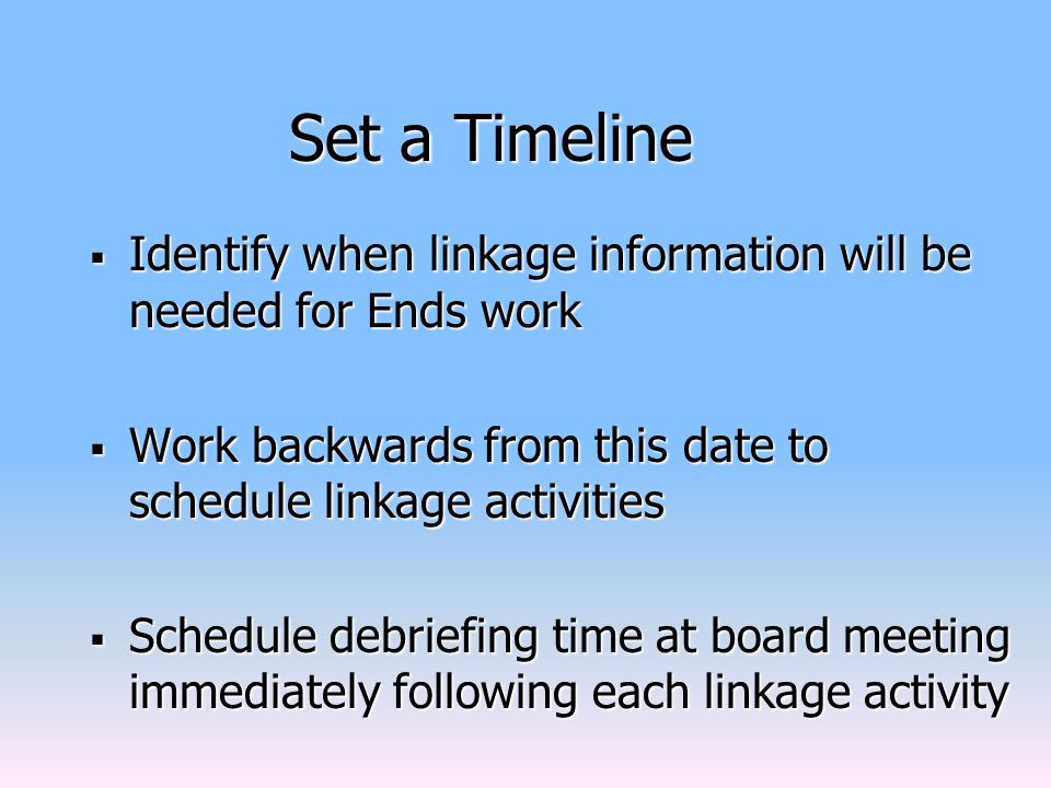 Set a Timeline  Identify when linkage information will be needed for Ends work  Work backwards from this date to schedule linkage activities  Schedule debriefing time at board meeting immediately following each linkage activity