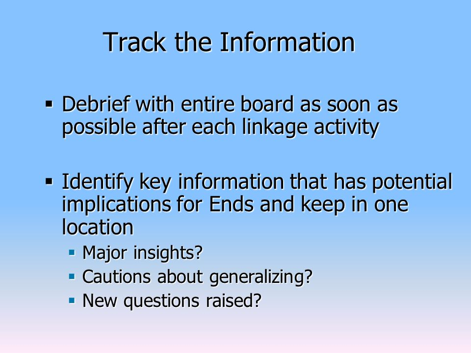 Track the Information  Debrief with entire board as soon as possible after each linkage activity  Identify key information that has potential implications for Ends and keep in one location  Major insights.
