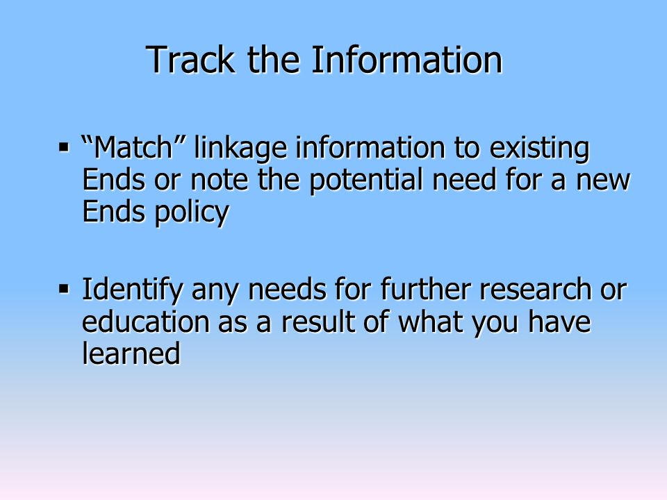 Track the Information  Match linkage information to existing Ends or note the potential need for a new Ends policy  Identify any needs for further research or education as a result of what you have learned