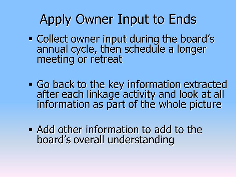 Apply Owner Input to Ends  Collect owner input during the board's annual cycle, then schedule a longer meeting or retreat  Go back to the key information extracted after each linkage activity and look at all information as part of the whole picture  Add other information to add to the board's overall understanding
