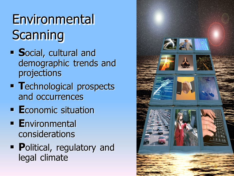 Environmental Scanning  S ocial, cultural and demographic trends and projections  T echnological prospects and occurrences  E conomic situation  E nvironmental considerations  P olitical, regulatory and legal climate