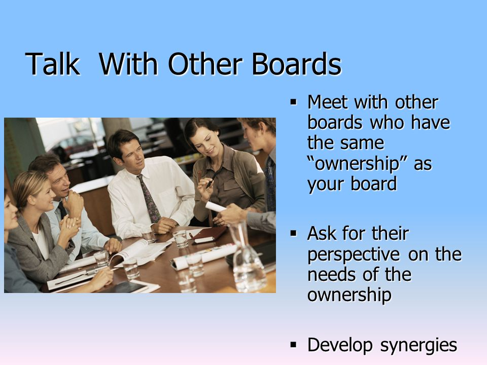 Talk With Other Boards  Meet with other boards who have the same ownership as your board  Ask for their perspective on the needs of the ownership  Develop synergies