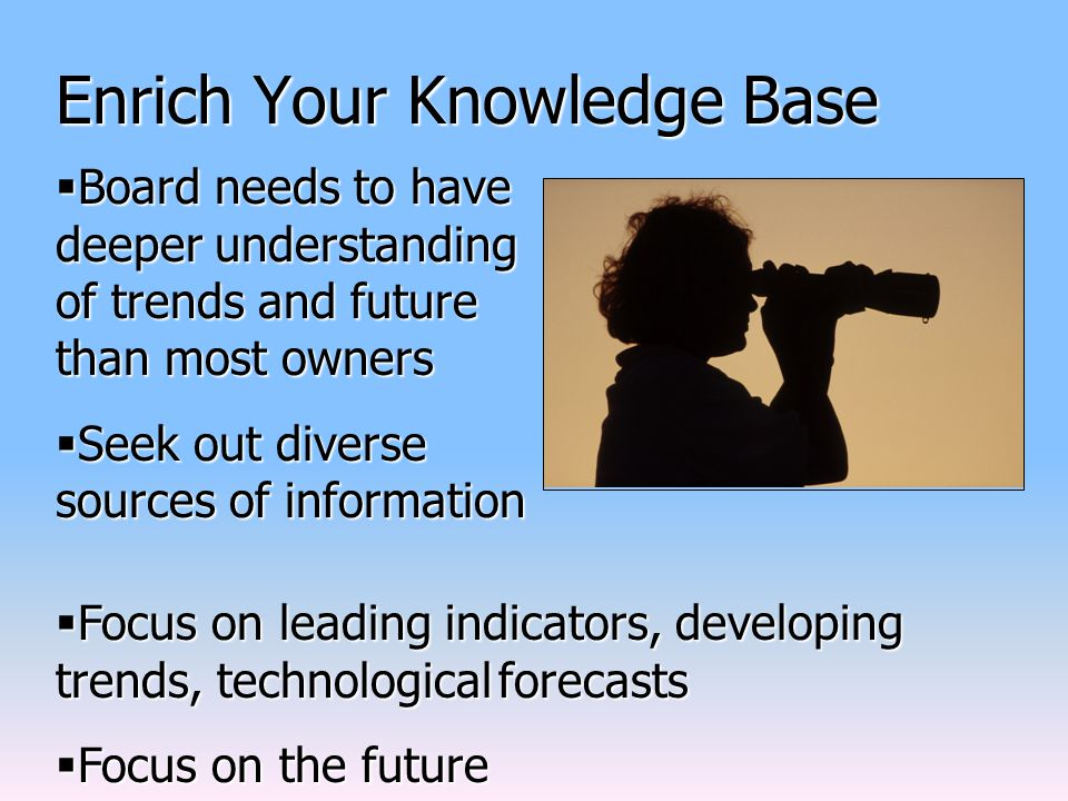 Enrich Your Knowledge Base  Board needs to have deeper understanding of trends and future than most owners  Seek out diverse sources of information  Focus on leading indicators, developing trends, technological forecasts  Focus on the future