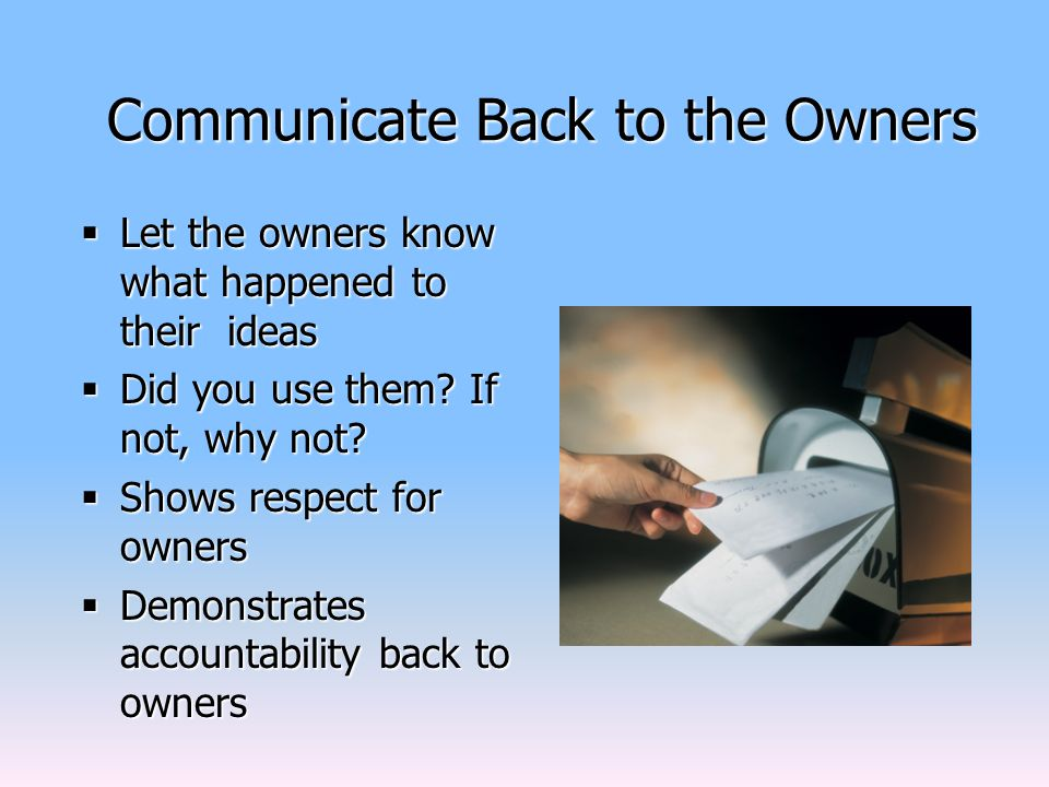 Communicate Back to the Owners  Let the owners know what happened to their ideas  Did you use them.