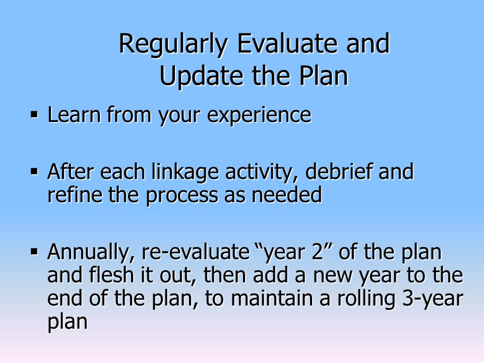 Regularly Evaluate and Update the Plan  Learn from your experience  After each linkage activity, debrief and refine the process as needed  Annually, re-evaluate year 2 of the plan and flesh it out, then add a new year to the end of the plan, to maintain a rolling 3-year plan