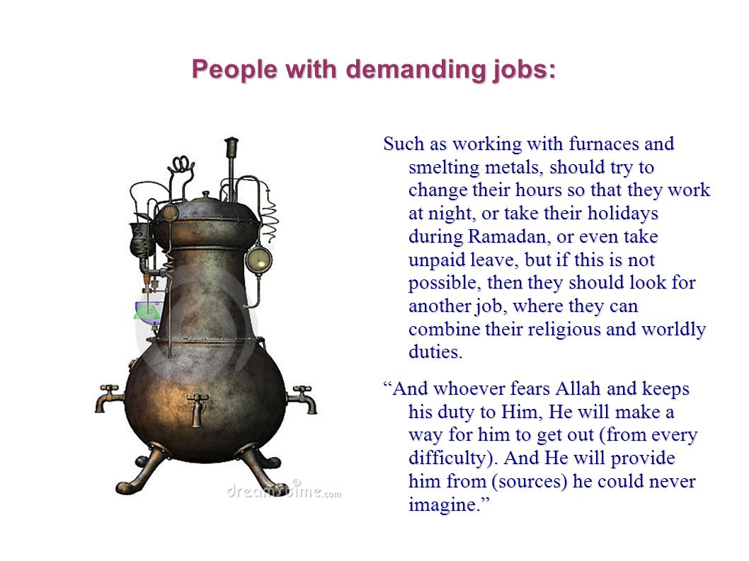 People with demanding jobs: Such as working with furnaces and smelting metals, should try to change their hours so that they work at night, or take their holidays during Ramadan, or even take unpaid leave, but if this is not possible, then they should look for another job, where they can combine their religious and worldly duties.