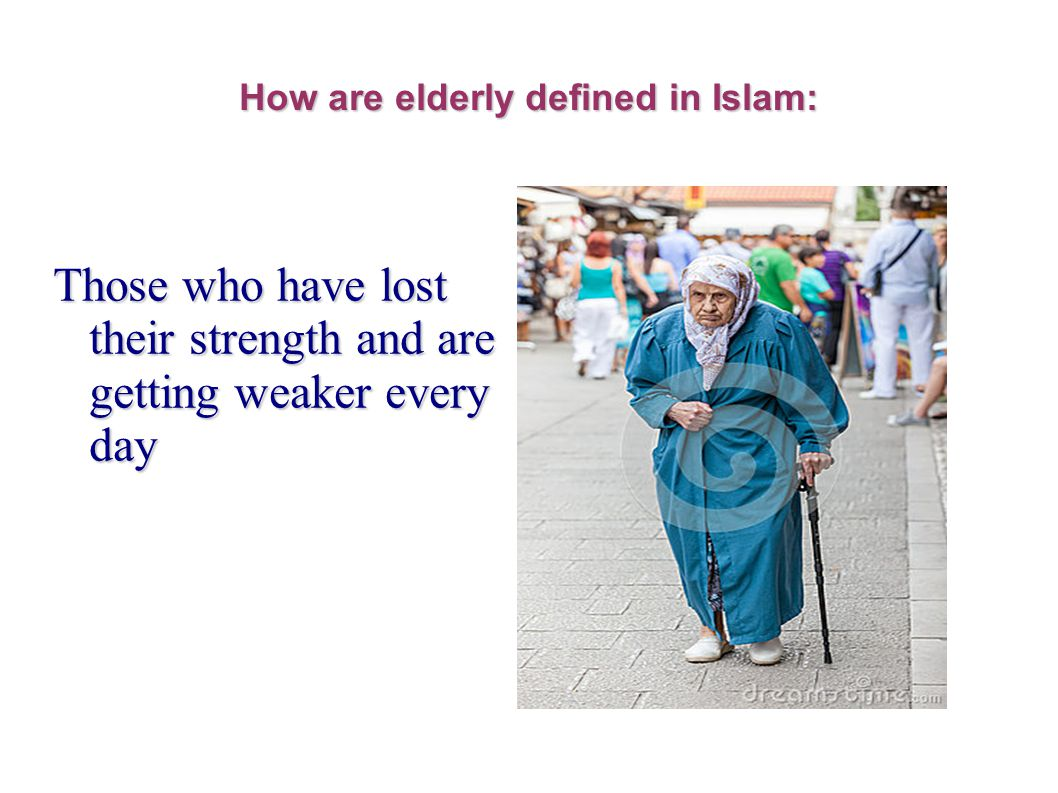 How are elderly defined in Islam: Those who have lost their strength and are getting weaker every day