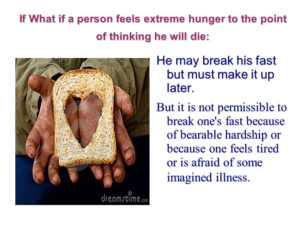If What if a person feels extreme hunger to the point of thinking he will die: He may break his fast but must make it up later.
