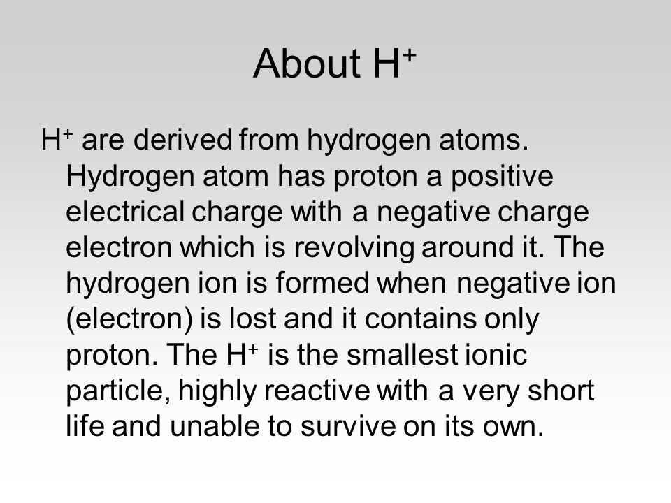 About H + H + are derived from hydrogen atoms. Hydrogen atom has proton a positive electrical charge with a negative charge electron which is revolvin