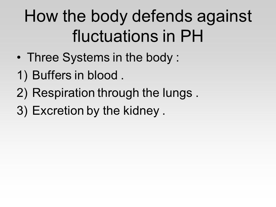 How the body defends against fluctuations in PH Three Systems in the body : 1)Buffers in blood. 2)Respiration through the lungs. 3)Excretion by the ki