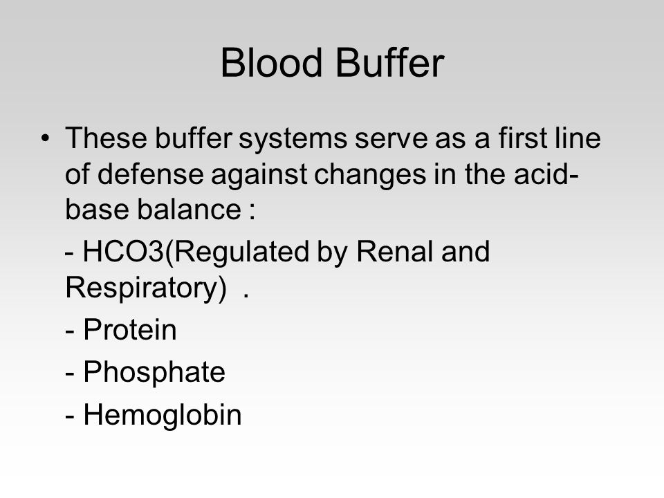 Blood Buffer These buffer systems serve as a first line of defense against changes in the acid- base balance : - HCO3(Regulated by Renal and Respiratory).