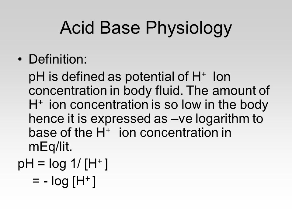 Acid Base Physiology Definition: pH is defined as potential of H + Ion concentration in body fluid.