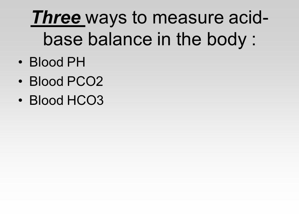 Three ways to measure acid- base balance in the body : Blood PH Blood PCO2 Blood HCO3