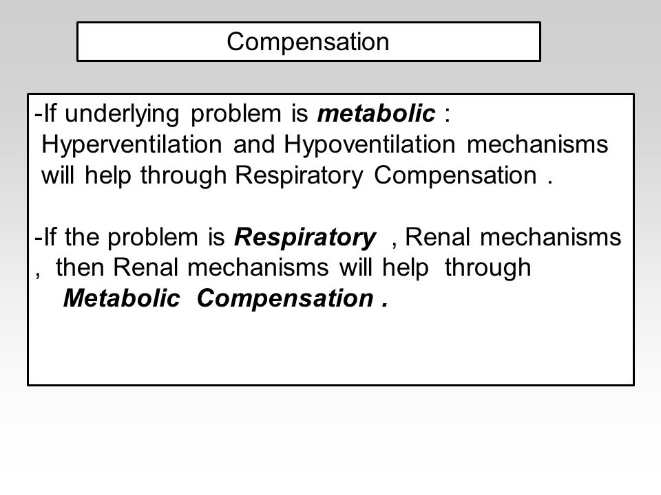 Compensation -If underlying problem is metabolic : Hyperventilation and Hypoventilation mechanisms will help through Respiratory Compensation.