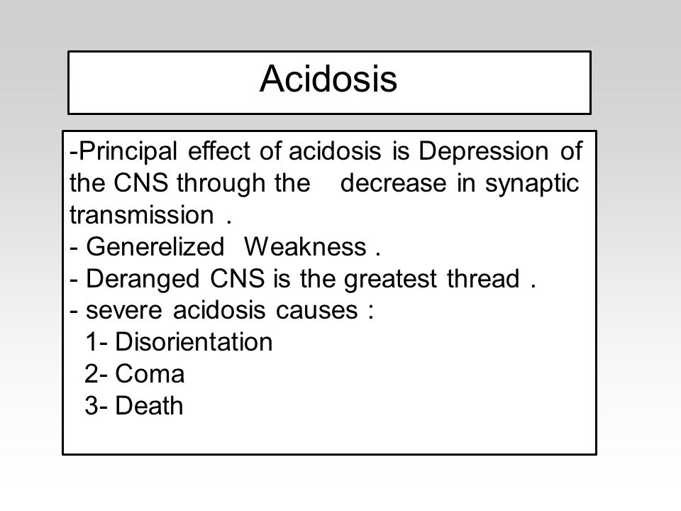 -Principal effect of acidosis is Depression of the CNS through the decrease in synaptic transmission. - Generelized Weakness. - Deranged CNS is the gr